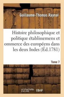 Histoire Philosophique Et Politique Des �tablissemens Des Europ�ens Dans Les Deux Indes. Tome 7 - Sciences Sociales (Paperback)