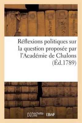 R�flexions Politiques Sur La Question Propos�e Par l'Acad�mie de Chalons - Sciences Sociales (Paperback)