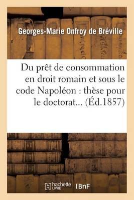 Du Pr�t de Consommation En Droit Romain Et Sous Le Code Napol�on: Th�se Pour Le Doctorat... - Sciences Sociales (Paperback)