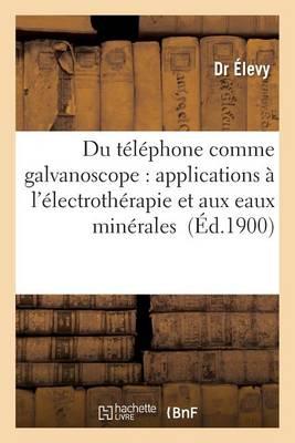 Du T�l�phone Comme Galvanoscope: Applications � l'�lectroth�rapie Et Aux Eaux Min�rales - Sciences (Paperback)