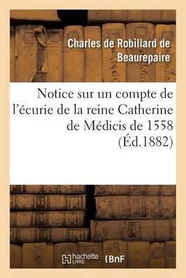Notice Sur Un Compte de l'�curie de la Reine Catherine de M�dicis de 1558 - Histoire (Paperback)