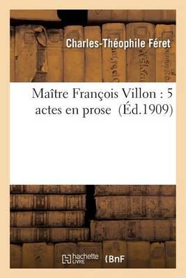 Ma�tre Fran�ois Villon: 5 Actes En Prose - Litterature (Paperback)