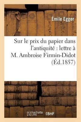 Sur Le Prix Du Papier Dans l'Antiquit�: Lettre � M. Ambroise Firmin-Didot - Sciences Sociales (Paperback)