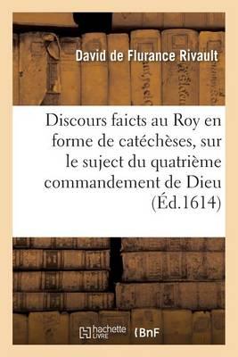 Discours Faicts Au Roy En Forme de Cat ch ses, Sur Le Suject Du Quatri me Commandement de Dieu - Litterature (Paperback)