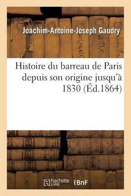 Histoire Du Barreau de Paris Depuis Son Origine Jusqu'� 1830 - Litterature (Paperback)