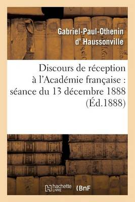 Discours de R�ception � l'Acad�mie Fran�aise: S�ance Du 13 D�cembre 1888 - Litterature (Paperback)