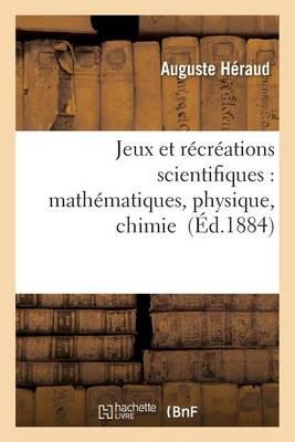 Jeux Et R�cr�ations Scientifiques: Applications Faciles Des Math�matiques, Physique, Chimie - Sciences (Paperback)