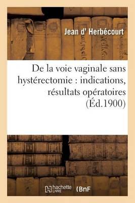 de la Voie Vaginale Sans Hyst�rectomie: Indications, R�sultats Op�ratoires - Sciences (Paperback)