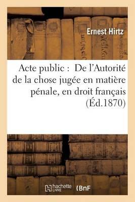 Acte Public: de l'Autorit� de la Chose Jug�e En Mati�re P�nale, En Droit Fran�ais - Sciences Sociales (Paperback)