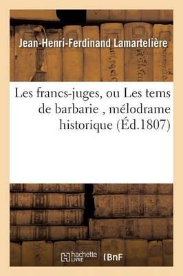 Les Francs-Juges, Ou Les Tems de Barbarie, M�lodrame Historique - Litterature (Paperback)