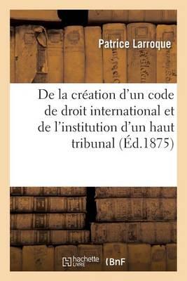 de la Cr�ation d'Un Code de Droit International Et de l'Institution d'Un Haut Tribunal - Sciences Sociales (Paperback)