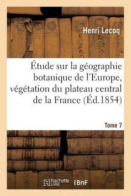 tude Sur La G ographie Botanique de l'Europe, V g tation Du Plateau Central de la France Tome 7 - Sciences (Paperback)