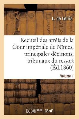 Recueil Des Arr�ts de la Cour Imp�riale de N�mes, Principales D�cisions Des Tribunaux Vol. 1 - Sciences Sociales (Paperback)