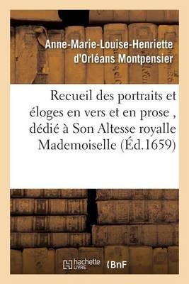 Recueil Des Portraits Et �loges En Vers Et En Prose, D�di� � Son Altesse Royalle Mademoiselle - Histoire (Paperback)