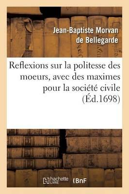 Reflexions Sur La Politesse Des Moeurs, Avec Des Maximes Pour La Soci�t� Civile - Litterature (Paperback)