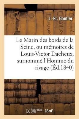 Le Marin Des Bords de la Seine, Ou M�moires de Louis-Victor Dacheux, Surnomm� l'Homme Du Rivage - Litterature (Paperback)