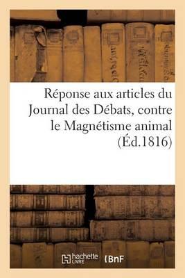 R�ponse Aux Articles Du Journal Des D�bats, Contre Le Magn�tisme Animal - Sciences (Paperback)