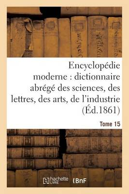 Encyclop�die Moderne, Dictionnaire Abr�g� Des Sciences, Des Lettres, Des Arts de l'Industrie Tome 15 - Generalites (Paperback)