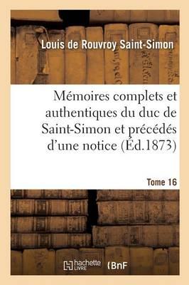 M�moires Complets Et Authentiques Du Duc de Saint-Simon, Et Pr�c�d�s d'Une Notice Tome 16 - Histoire (Paperback)