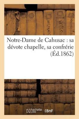 Notre-Dame de Cahusac: Sa D�vote Chapelle, Sa Confr�rie - Histoire (Paperback)