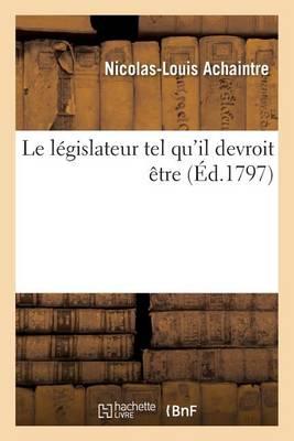 Le L�gislateur Tel Qu'il Devroit �tre - Litterature (Paperback)