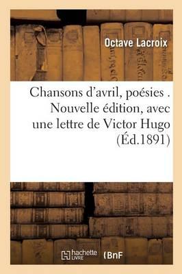 Chansons d'Avril, Po�sies . Nouvelle �dition, Avec Une Lettre de Victor Hugo - Litterature (Paperback)