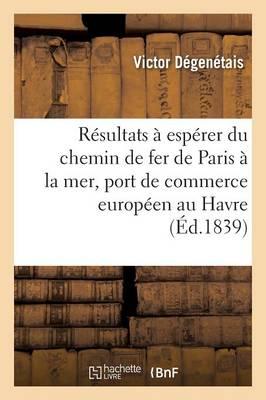 Examen Des R�sultats � Esp�rer Du Chemin de Fer de Paris � La Mer Avec Un Grand Port de Commerce - Savoirs Et Traditions (Paperback)