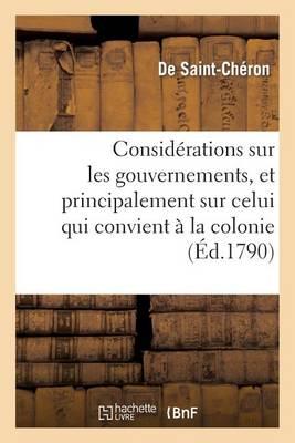 Consid�rations Sur Les Gouvernemens, Et Principalement Sur Celui Qui Convient � La Colonie - Histoire (Paperback)