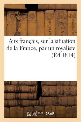 Aux Fran�ais, Sur La Situation de la France, Par Un Royaliste - Histoire (Paperback)