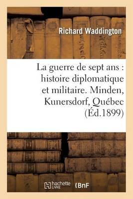 La Guerre de Sept ANS: Histoire Diplomatique Et Militaire. Minden, Kunersdorf, Qu�bec - Histoire (Paperback)