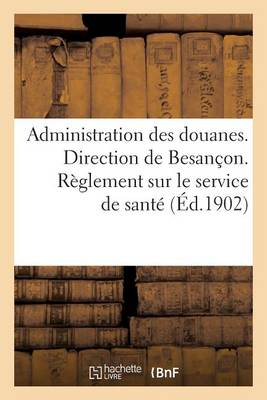 Administration Des Douanes. Direction de Besan�on. R�glement Sur Le Service de Sant� - Sciences Sociales (Paperback)