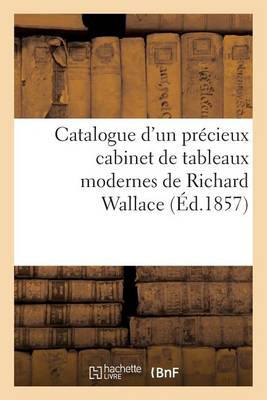 Catalogue d'Un Pr�cieux Cabinet de Tableaux Modernes de Richard Wallace - Litterature (Paperback)