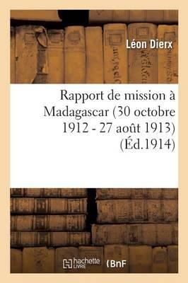 Rapport de Mission � Madagascar 30 Octobre 1912 - 27 Aout 1913 - Sciences (Paperback)