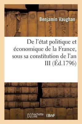 de l'�tat Politique Et �conomique de la France, Sous Sa Constitution de l'An III . Ouvrage Traduit - Histoire (Paperback)