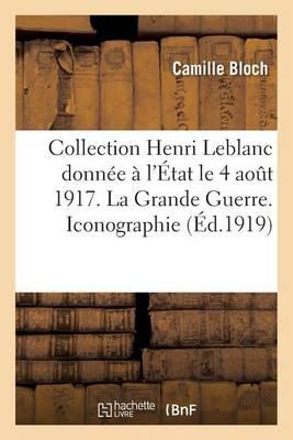 Collection Henri LeBlanc Donn�e � l'�tat Aout 1917. La Grande Guerre. Iconographie. Bibliographie - Generalites (Paperback)