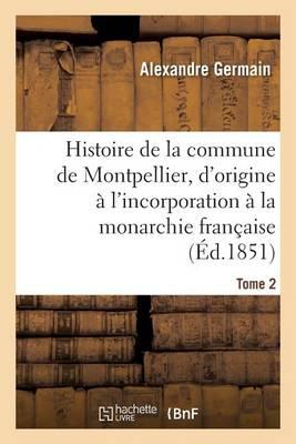 Histoire de la Commune de Montpellier, d'Origine � l'Incorporation � La Monarchie Fran�aise Tome 2 - Histoire (Paperback)