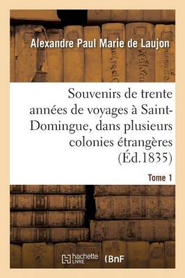 Souvenirs de Trente Ann es de Voyages Saint-Domingue, Dans Plusieurs Colonies trang res Tome 1 - Histoire (Paperback)