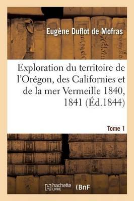 Exploration Du Territoire de l'Or�gon, Des Californies Et de la Mer Vermeille, 1840 � 1842 Tome 1 - Histoire (Paperback)