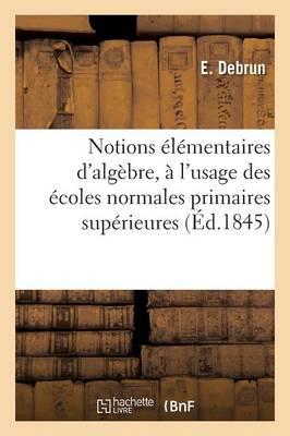 Notions �l�mentaires d'Alg�bre, � l'Usage Des �coles Normales Primaires Sup�rieures - Sciences Sociales (Paperback)