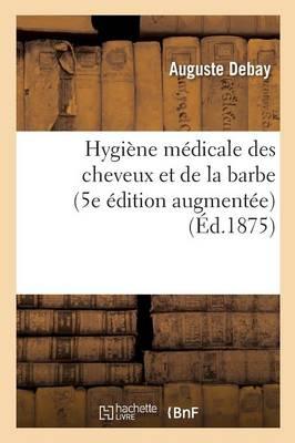 Hygi�ne M�dicale Des Cheveux Et de la Barbe. 5e �dition Augment�e d'Importantes D�couvertes - Sciences (Paperback)