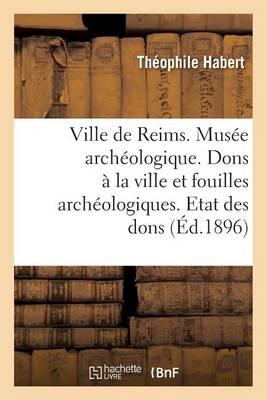 Ville de Reims. Mus�e Arch�ologique. Dons � La Ville Fouilles Arch�ologiques. Etat Des Dons Faits - Histoire (Paperback)