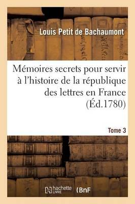M�moires Secrets Pour Servir � l'Histoire de la R�publique Des Lettres En France Tome 3 - Litterature (Paperback)