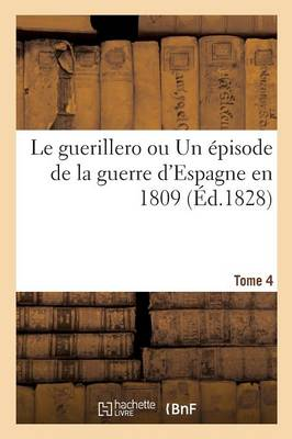 Le Guerillero Ou Un �pisode de la Guerre d'Espagne En 1809. Tome 4 - Litterature (Paperback)