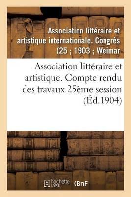 Association Litt raire Et Artistique. Compte Rendu Des Travaux 25 me Session - Litterature (Paperback)