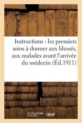 Instructions: Les Premiers Soins � Donner Aux Bless�s, Aux Malades Avant l'Arriv�e Du M�decin - Sciences (Paperback)