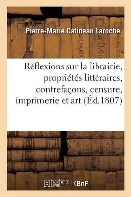 R�flexions Sur La Librairie, Propri�t�s Litt�raires, Contrefa�ons, Censure, Imprimerie Et Art - Ga(c)Na(c)Ralita(c)S (Paperback)