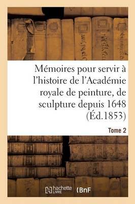 M�moires Pour Servir � l'Histoire de l'Acad�mie Royale de Peinture, de Sculpture Depuis 1648 Tome 2 - Histoire (Paperback)