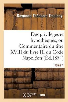 Des Privil ges Et Hypoth ques, Ou Commentaire Du Titre XVIII Du Livre III Du Code Napol on. Tome 1 - Sciences Sociales (Paperback)