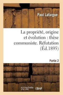 La Propri�t�, Origine Et �volution: Th�se Communiste. R�futation. Partie 2 - Sciences Sociales (Paperback)