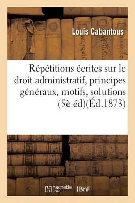 R�p�titions �crites Sur Le Droit Administratif, Expos� Des Principes G�n�raux, Motifs Et Solution - Sciences Sociales (Paperback)